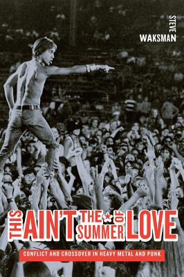 This Ain't the Summer of Love: Conflict and Crossover in Heavy Metal and Punk - Waksman, Steve