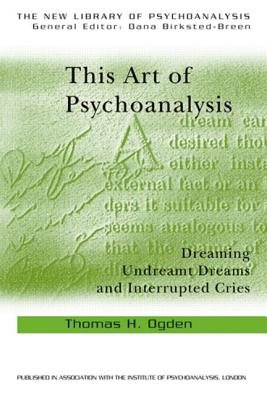 This Art of Psychoanalysis: Dreaming Undreamt Dreams and Interrupted Cries - Ogden, Thomas H
