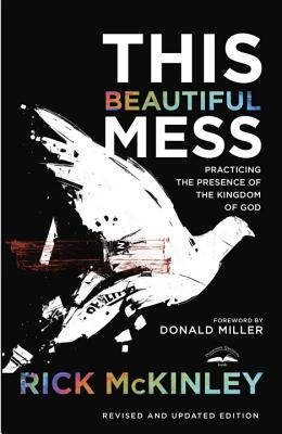 This Beautiful Mess: Practicing the Presence of the Kingdom of God - McKinley, Rick
