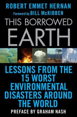 This Borrowed Earth: Lessons from the Fifteen Worst Environmental Disasters Around the World - Hernan, Robert Emmet, and McKibben, Bill (Foreword by), and Nash, Graham (Preface by)