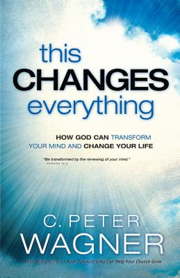 This Changes Everything: How God Can Transform Your Mind and Change Your Life - Wagner, C Peter, PH.D.