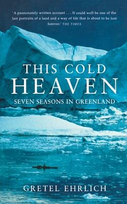 This Cold Heaven: Seven Seasons in Greenland - Ehrlich, Gretel