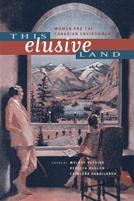 This Elusive Land: Women and the Canadian Environment - Hessing, Melody (Editor)