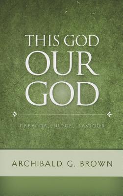 This God Our God: Creator, Judge, Saviour - Brown, Archibald G