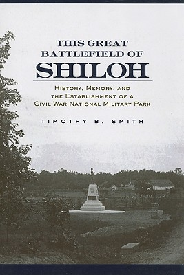 This Great Battlefield of Shiloh: History, Memory, and the Establishment of a Civil War National Military Park - Smith, Timothy B