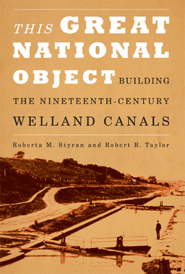 This Great National Object: Building the Nineteenth-Century Welland Canals - Styran, Roberta M, and Taylor, Robert