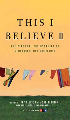 This I Believe II: More Personal Philosophies of Remarkable Men and Women - Allison, Jay (Editor), and Gediman, Dan (Editor)