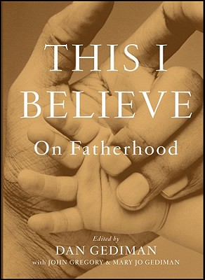 This I Believe: On Fatherhood - Gediman, Dan, and Gregory, John, and Gediman, Mary Jo