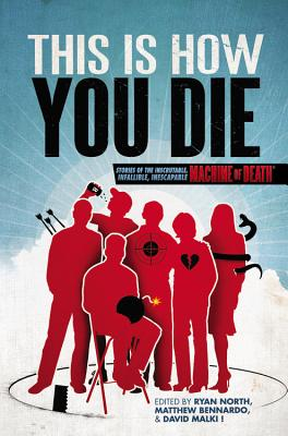 This Is How You Die: Stories of the Inscrutable, Infallible, Inescapable Machine of Death - North, Ryan (Editor), and Bennardo, Matthew (Editor), and Malki !, David (Editor)