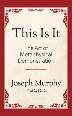 This is It!: The Art of Metaphysical Demonstration: The Art of Metaphysical Demonstration - Murphy, Joseph, Ph.D., D.D.