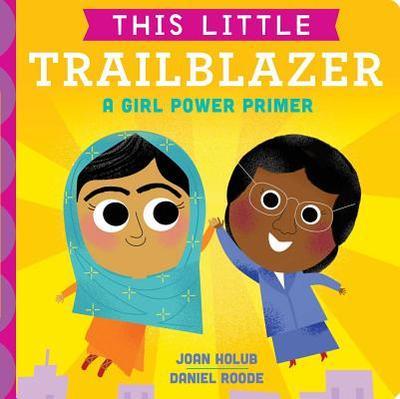 This Little Trailblazer: A Girl Power Primer - Holub, Joan, and Roode, Daniel (Illustrator)
