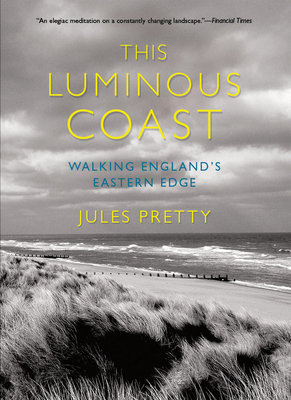 This Luminous Coast: Walking England's Eastern Edge - Pretty, Jules
