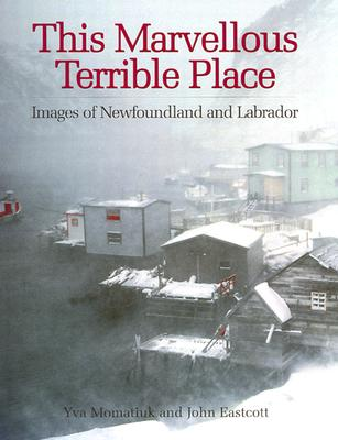 This Marvellous Terrible Place: Images of Newfoundland and Labrador - Momatiuk, Yva, and Eastcott, John