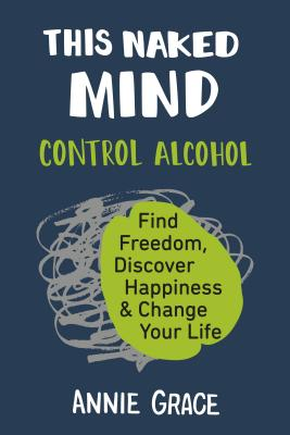 This Naked Mind: Control Alcohol, Find Freedom, Discover Happiness & Change Your Life - Grace, Annie
