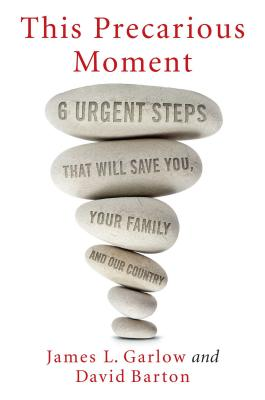 This Precarious Moment: Six Urgent Steps That Will Save You, Your Family, and Our Country - Garlow, James L, and Barton, David, Professor