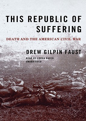 This Republic of Suffering: Death and the American Civil War - Faust, Drew Gilpin, Professor, and Raver, Lorna (Read by)
