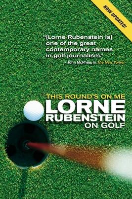 This Round's on Me: Lorne Rubenstein on Golf - Rubenstein, Lorne, and Gillespie, Curtis (Foreword by)