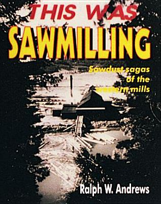 This Was Sawmilling - Andrews, Ralph W