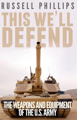 This We'll Defend: The Weapons and Equipment of the U.S. Army - Phillips, Russell