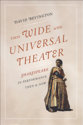 This Wide and Universal Theater: Shakespeare in Performance, Then and Now - Bevington, David