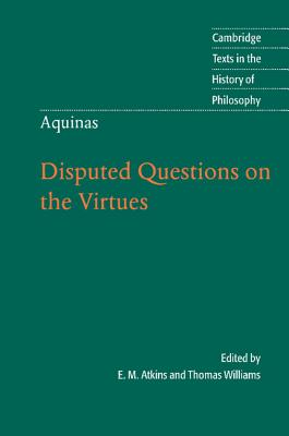 Thomas Aquinas: Disputed Questions on the Virtues - Aquinas, Thomas, Saint, and Atkins, E. M. (Edited and translated by), and Williams, Thomas (Editor)