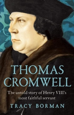 Thomas Cromwell: The Untold Story of Henry VIII's Most Faithful Servant - Borman, Tracy
