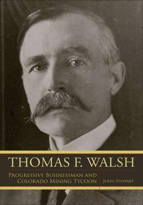 Thomas F. Walsh: Progressive Businessman and Colorado Mining Tycoon - Stewart, John, Captain