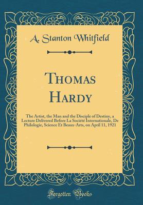 Thomas Hardy: The Artist, the Man and the Disciple of Destiny, a Lecture Delivered Before La Société Internationale, de Philologie, Science Et Beaux-Arts, on April 11, 1921 (Classic Reprint) - Whitfield, A Stanton