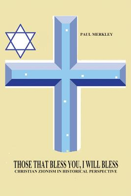 Those That Bless You, I Will Bless: Christian Zionism in Historical Perspective - Merkley, Paul Charles