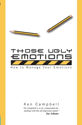 Those Ugly Emotions: How to Manage Your Emotions - Campbell, Ken
