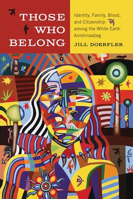 Those Who Belong: Identity, Family, Blood, and Citizenship Among the White Earth Anishinaabeg - Doerfler, Jill