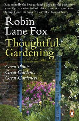 Thoughtful Gardening: Great Plants, Great Gardens, Great Gardeners - Lane Fox, Robin