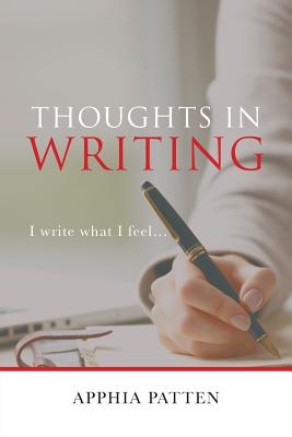 Thoughts in Writing: I Write What I Feel . . . - Patten, Apphia