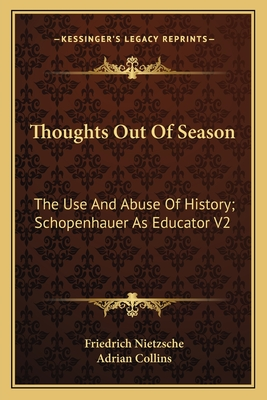 Thoughts Out of Season: The Use and Abuse of History; Schopenhauer as Educator V2 - Nietzsche, Friedrich Wilhelm, and Collins, Adrian (Translated by)