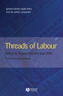 Threads of Labour: Garment Industry Supply Chains from the Workers' Perspective - Hale, Angela, and Wills, Jane