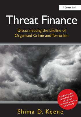 Threat Finance: Disconnecting the Lifeline of Organised Crime and Terrorism - Keene, Shima D.