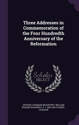 Three Addresses in Commemoration of the Four Hundredth Anniversary of the Reformation - McGiffert, Arthur Cushman, and Rockwell, William Walker, and Foakes-Jackson, F J 1855-1941