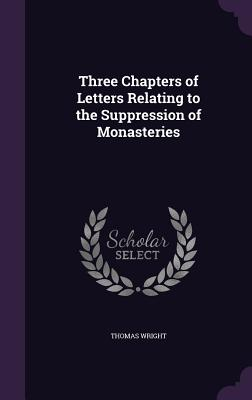 Three Chapters of Letters Relating to the Suppression of Monasteries - Wright, Thomas