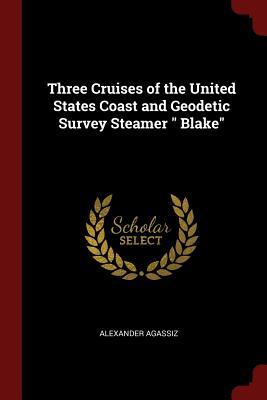 Three Cruises of the United States Coast and Geodetic Survey Steamer Blake - Agassiz, Alexander