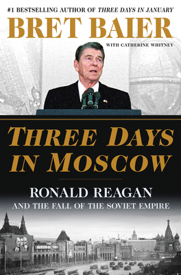 Three Days in Moscow: Ronald Reagan and the Fall of the Soviet Empire - Baier, Bret, and Whitney, Catherine