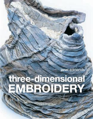 Three-Dimensional Embroidery: Methods of Construction for the Third Dimension - Edmonds, Janet