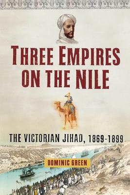 Three Empires on the Nile: The Victorian Jihad, 1869-1899 - Green, Dominic