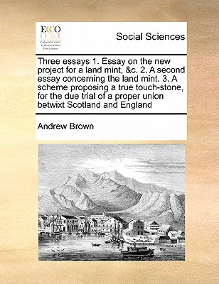 Three Essays 1. Essay on the New Project for a Land Mint, &C. 2. a Second Essay Concerning the Land Mint. 3. a Scheme Proposing a True Touch-Stone, for the Due Trial of a Proper Union Betwixt Scotland and England - Brown, Andrew, Dr.