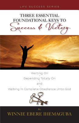 Three Essential Foundational Keys to Success and Victory - Ihemaguba, Winnie Ebere