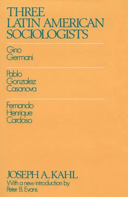 Three Latin American Sociologists: Gino Germani, Pablo Gonzales Casanova, Fernando Henrique Cardoso - Kahl, Joseph A