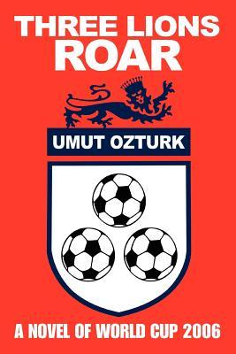 Three Lions Roar: A Novel of World Cup 2006 - Ozturk, Umut