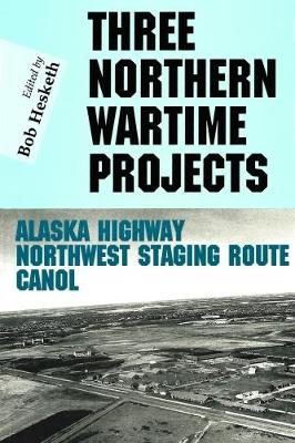 Three Northern Wartime Projects: The Northwest Staging Route, The Alaska Highway, and Canol - Hesketh, Bob (Editor)