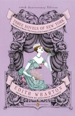 Three Novels of New York: The House of Mirth/The Custom of the Country/The Age of Innocence - Wharton, Edith, and Gray, Richard (Illustrator), and Franzen, Jonathan (Introduction by)