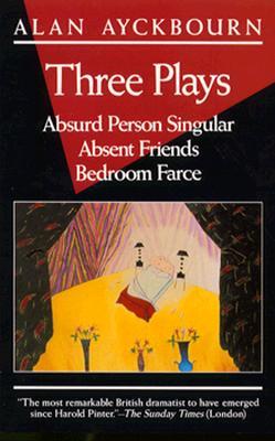 Three Plays: Absurd Person Singular; Absent Friends; Bedroom Farce - Ayckbourn, Alan
