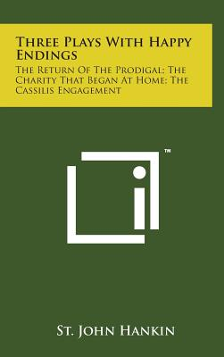 Three Plays with Happy Endings: The Return of the Prodigal; The Charity That Began at Home; The Cassilis Engagement - Hankin, St John